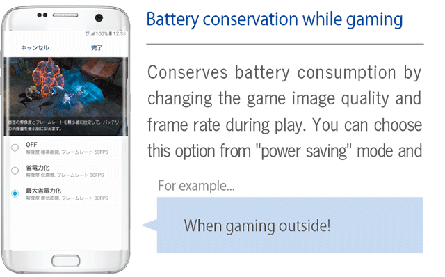 [Battery conservation while gaming] Conserves battery consumption by changing the game image quality and frame rate during play. You can choose this option from power saving mode and maximum power saving mode.