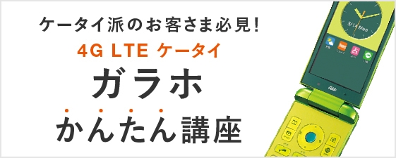 ケータイ派のお客さま必見!4G LTE ケータイ ガラホ かんたん講座