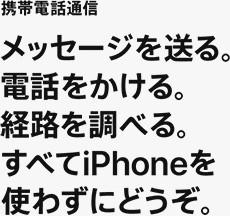 携帯電話通信 メッセージを送る。電話をかける。経路を調べる。すべてiPhoneを使わずにどうぞ。