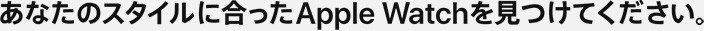 あなたのスタイルに合ったApple Watchを見つけてください。