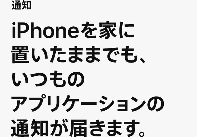 通知 iPhoneを家に置いたままでも、いつものアプリケーションの通知が届きます。