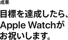 成果 目標を達成したら、Apple Watchがお祝いします。
