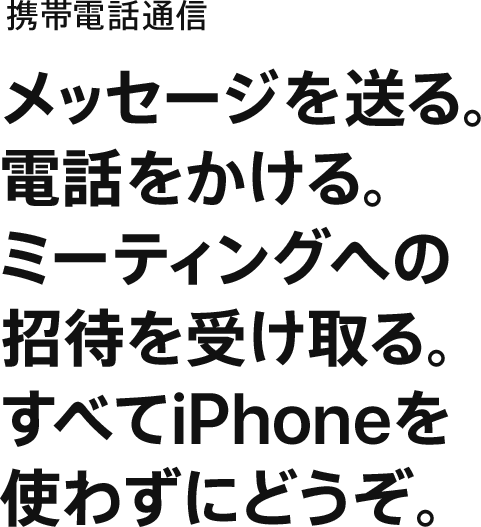携帯電話通信 メッセージを送る。電話をかける。ミーティングへの招待を受け取る。すべてiPhoneを使わずにどうぞ。