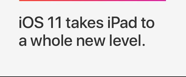iOS 11 takes iPad to a whole new level.