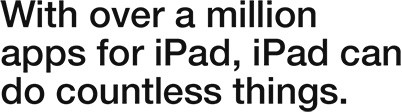 With over a million apps for iPad, iPad can do countless things.