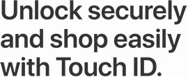 Unlock securely and shop easily with Touch ID.