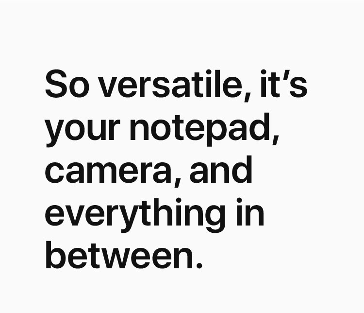 So versatile, it's your notepad, camera, and everything in between.