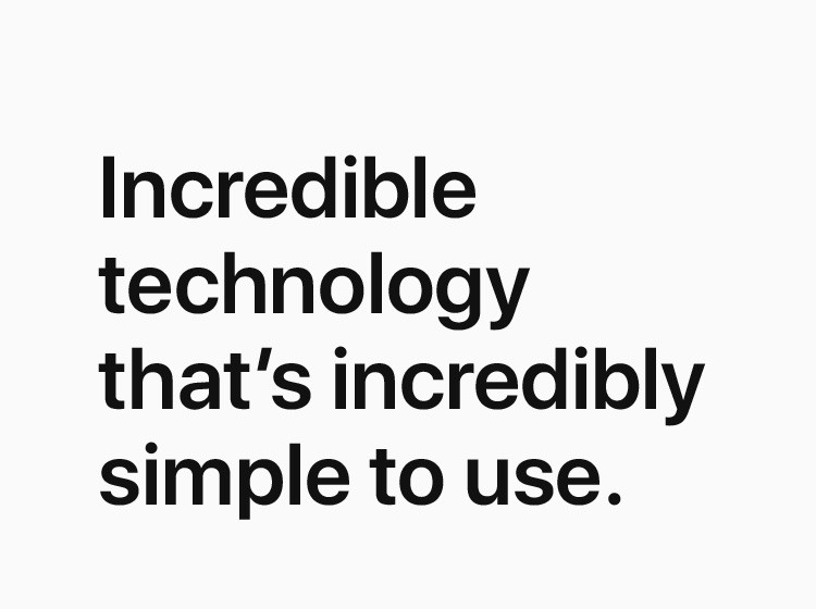 Incredible technology that's incredibly simple to use.