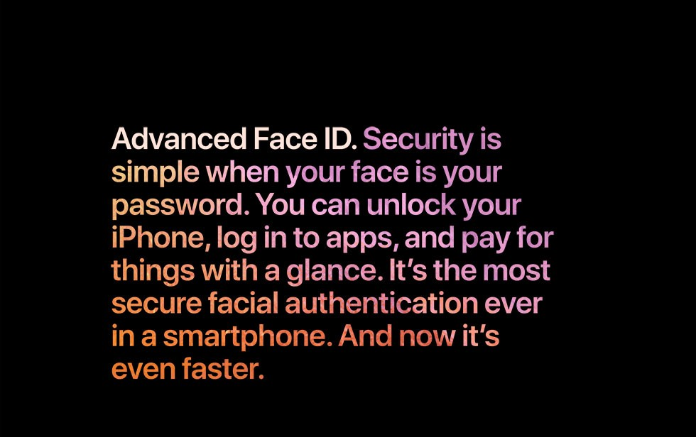 Advanced Face ID. Security is simple when your face is your password. You can unlock your iPhone, log in to apps, and pay for things with a glance. It's the most secure facial authentication ever in a smartphone. And now it's even faster.