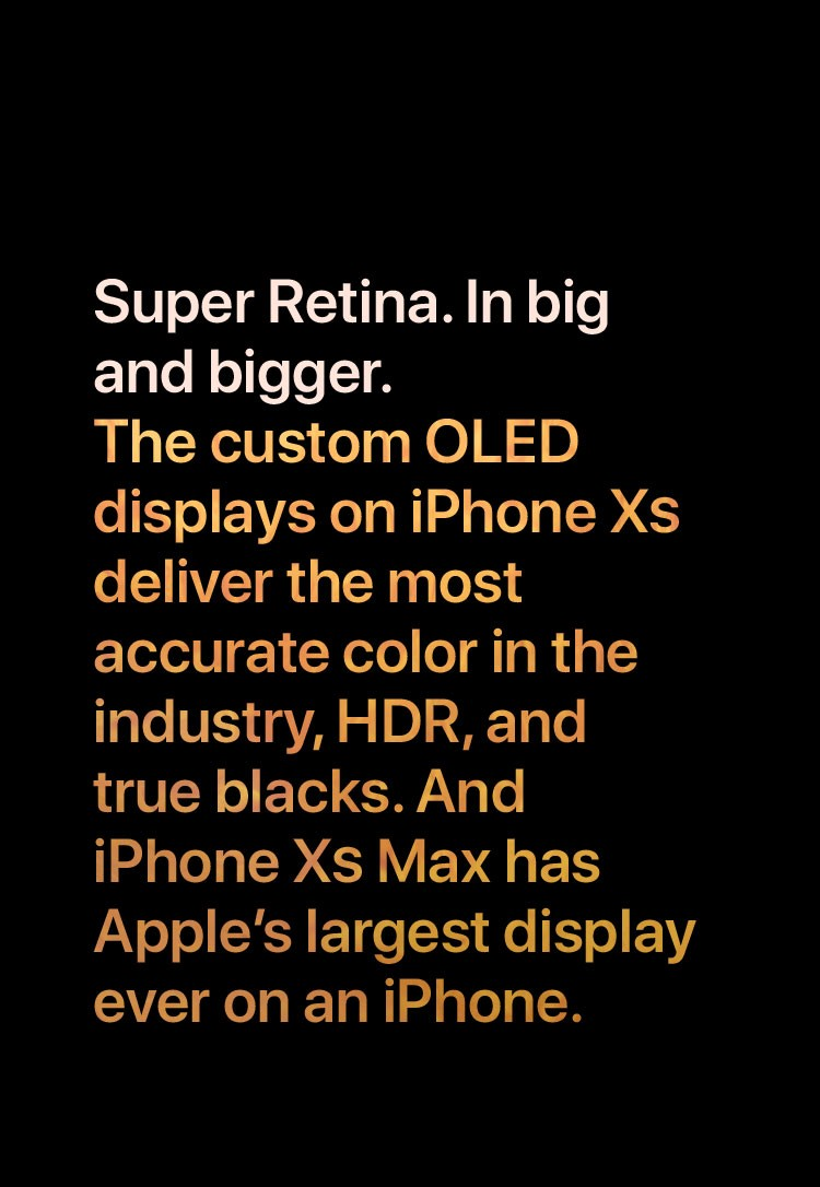 Super Retina. In big and bigger. The custom OLED displays on iPhone XS deliver the most accurate color in the industry, HDR, and true blacks. And iPhone XS Max has Apple's largest display ever on an iPhone.