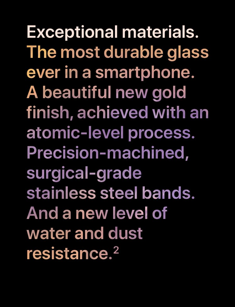 Exceptional materials. The most durable glass ever in a smartphone. A beautiful new gold finish, achieved with an atomic-level process. Precision-machined, surgical-grade stainless steel bands. And a new level of water and dust resistance.2