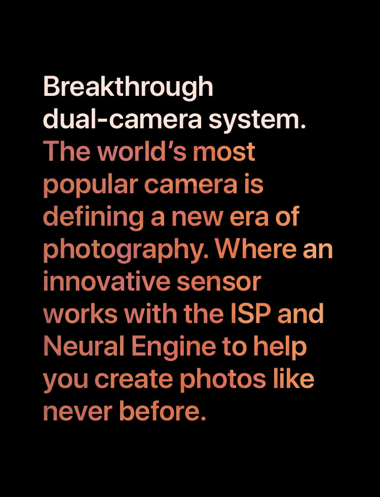 Breakthrough dual-camera system. The world's most popular camera is defining a new era of photography. Where an innovative sensor works with the ISP and Neural Engine to help you create photos like never before.