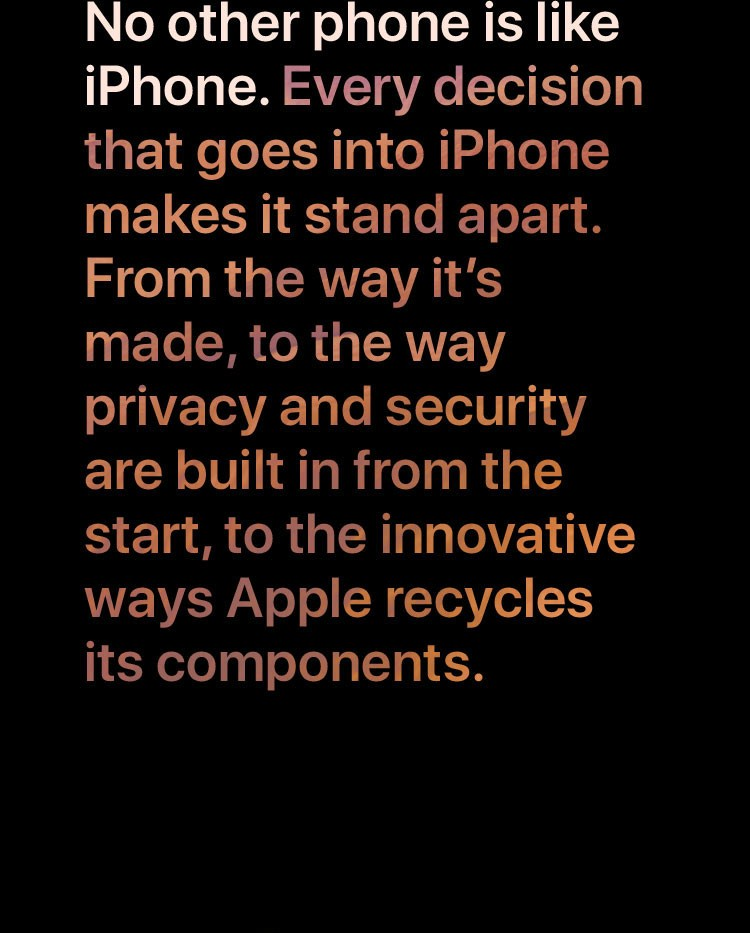 No other phone is like iPhone. Every decision that goes into iPhone makes it stand apart. From the way it's made, to the way privacy and security are built in from the start, to the innovative ways Apple recycles its components.