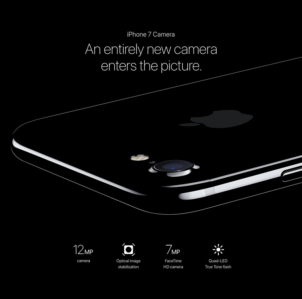 iPhone 7 Camera An entirely new camera enters thepicture. 12MP camera/Optical image stabilization/7MP FaceTime HD camera/Quad-LED True Tone flash