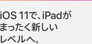 iOS 11で、iPadがまったく新しいレベルへ。