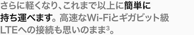 さらに軽くなり、これまで以上に簡単に持ち運べます。高速なWi-Fiとギガビット級LTEへの接続も思いのまま(3)。