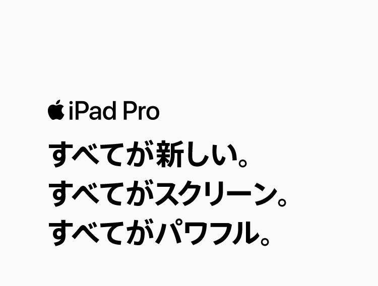 iPad Pro すべてが新しい。すべてがスクリーン。すべてがパワフル