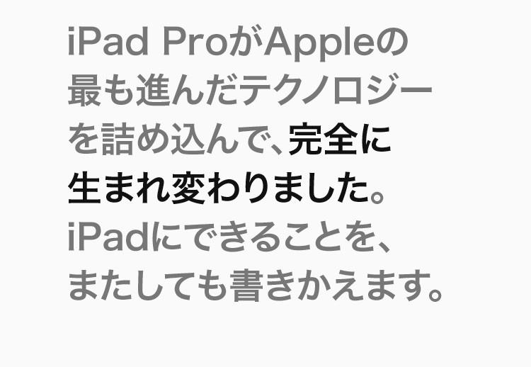 iPad ProがAppleの最も進んだテクノロジーを詰め込んで、完全に生まれ変わりました。iPadにできることを、またしても書きかえます。