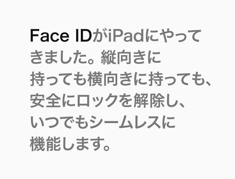 Face IDがiPadにやってきました。縦向きに持っても横向きに持っても、安全にロックを解除し、いつでもシームレスに機能します。