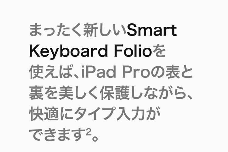 まったく新しいSmart Keyboard Folioを使えば、iPad Proの表と裏を美しく保護しながら、快適にタイプ入力ができます(2)。