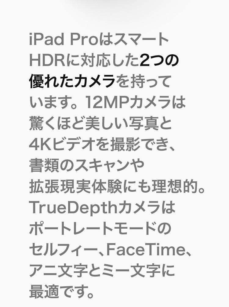 iPad ProはスマートHDRに対応した2つの優れたカメラを持っています。12MPカメラは驚くほど美しい写真と4Kビデオを撮影でき、書類のスキャンや拡張現実体験にも理想的。TrueDepthカメラはポートレートモードのセルフィー、FaceTime、アニ文字とミー文字に最適です。