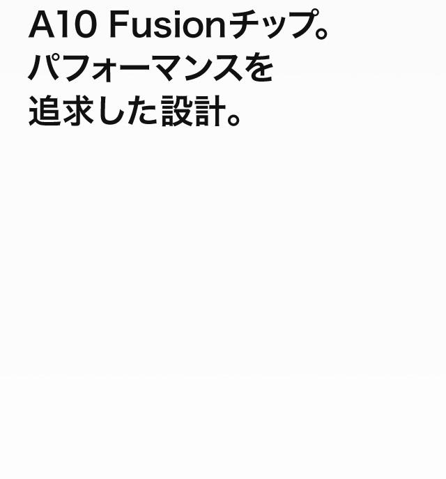 A10 Fusionチップ。パフォーマンスを追求した設計。