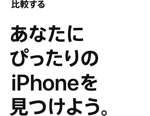 比較する あなたにぴったりのiPhoneを見つけよう。