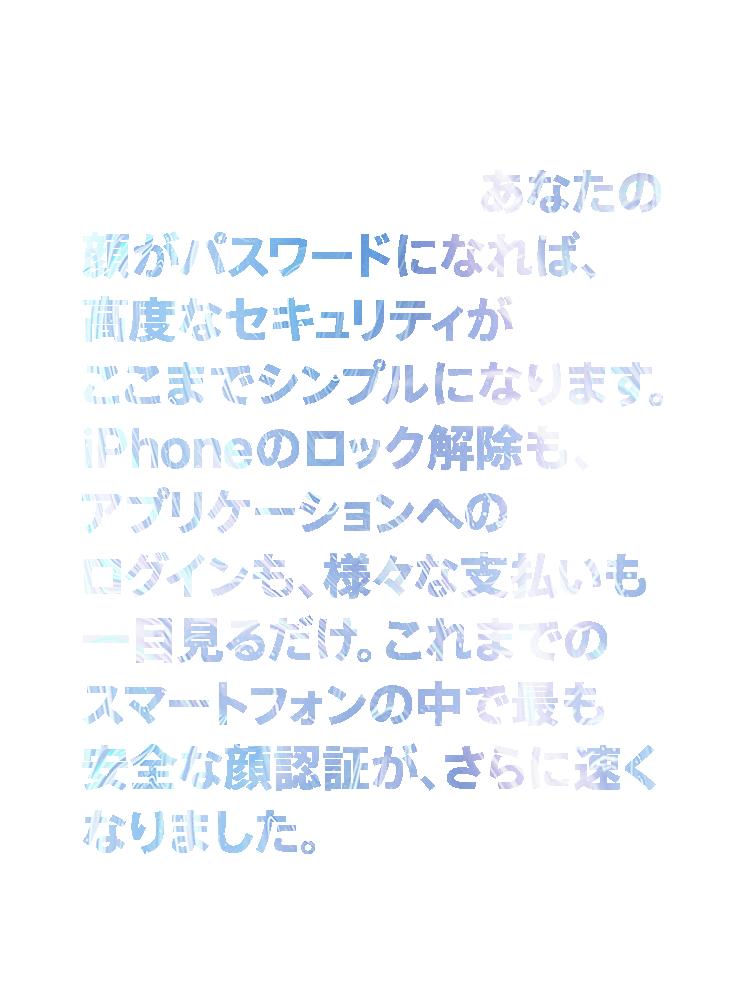進化したFace ID。あなたの顔がパスワードになれば、高度なセキュリティがここまでシンプルになります。iPhoneのロック解除も、アプリケーションへのログインも、様々な支払いも一目見るだけ。これまでのスマートフォンの中で最も安全な顔認証が、さらに速くなりました。
