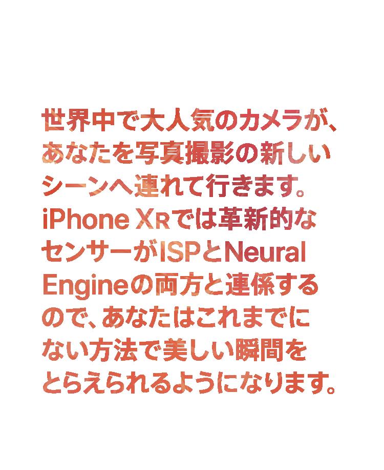 画期的なカメラシステム。世界中で大人気のカメラが、あなたを写真撮影の新しいシーンへ連れて行きます。iPhone XRでは革新的なセンサーがISPとNeural Engineの両方と連係するので、あなたはこれまでにない方法で美しい瞬間をとらえられるようになります。