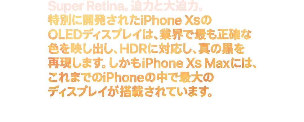 Super Retina。迫力と大迫力。特別に開発されたiPhone XSのOLEDディスプレイは、業界で最も正確な色を映し出し、HDRに対応し、真の黒を再現します。しかもiPhone XS Maxには、これまでのiPhoneの中で最大のディスプレイが搭載されています。