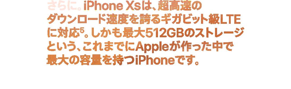 さらに。iPhone XSは、超高速のダウンロード速度を誇るギガビット級LTEに対応5。しかも最大512GBのストレージという、これまでにAppleが作った中で最大の容量を持つiPhoneです。