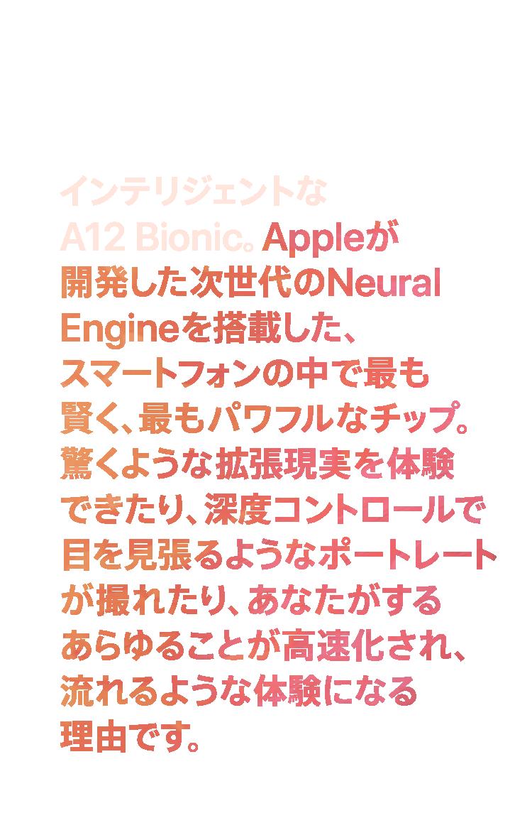 インテリジェントなA12 Bionic。Appleが開発した次世代のNeural Engineを搭載した、スマートフォンの中で最も賢く、最もパワフルなチップ。驚くような拡張現実を体験できたり、深度コントロールで目を見張るようなポートレートが撮れたり、あなたがするあらゆることが高速化され、流れるような体験になる理由です。