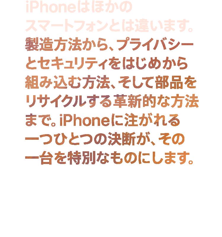 iPhoneはほかのスマートフォンとは違います。 製造方法から、プライバシーとセキュリティをはじめから組み込む方法、そして部品をリサイクルする革新的な方法まで。iPhoneに注がれる一つひとつの決断が、その一台を特別なものにします。