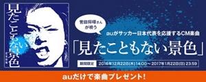 菅田将暉さんが唄うauがサッカー日本代表を応援するCM楽曲「見たこともない景色」期間限定2016年12月22日(木)14:00~2017年1月22日(日)23:59 auだけで楽曲プレゼント!