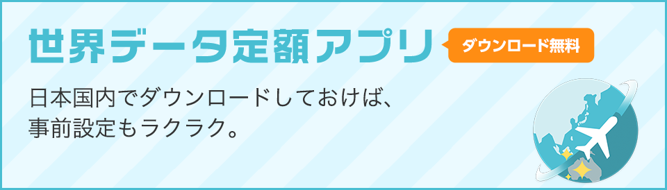 世界データ定額アプリ ダウンロード無料 日本国内でダウンロードしておけば、事前設定もラクラク。海外に着いたらワンタッチで利用開始できます。